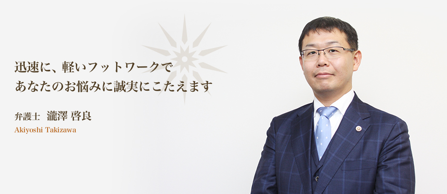 迅速に、軽いフットワークであなたのお悩みに誠実にこたえます。弁護士 瀧澤 啓良