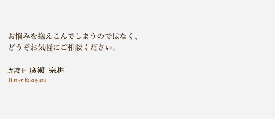 お悩みを抱えこんでしまうのではなく、どうぞお気軽にご相談ください。弁護士 廣瀨 宗耕